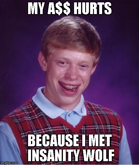 Bad Luck Brian Meme | MY A$$ HURTS BECAUSE I MET INSANITY WOLF | image tagged in memes,bad luck brian | made w/ Imgflip meme maker