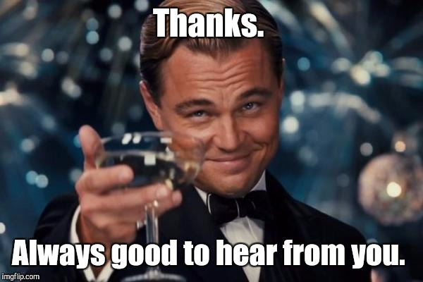 Leonardo Dicaprio Cheers Meme | Thanks. Always good to hear from you. | image tagged in memes,leonardo dicaprio cheers | made w/ Imgflip meme maker