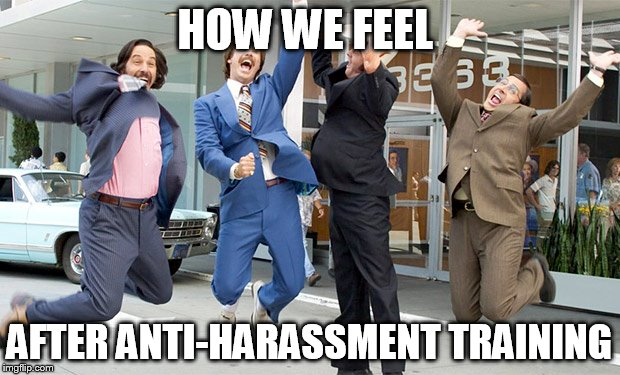 Excited ron burgundy | HOW WE FEEL AFTER ANTI-HARASSMENT TRAINING | image tagged in excited ron burgundy | made w/ Imgflip meme maker