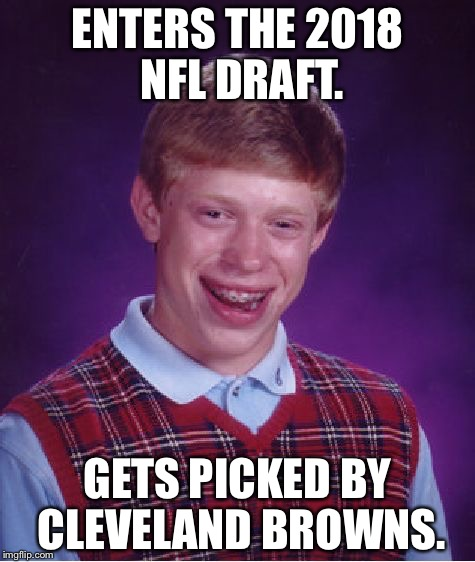 Sucks to be the Browns | ENTERS THE 2018 NFL DRAFT. GETS PICKED BY CLEVELAND BROWNS. | image tagged in memes,bad luck brian,cleveland browns,nfl meme,football fail,pickup | made w/ Imgflip meme maker