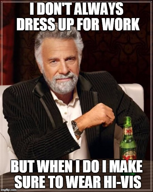 The Most Interesting Man In The World Meme | I DON'T ALWAYS DRESS UP FOR WORK BUT WHEN I DO I MAKE SURE TO WEAR HI-VIS | image tagged in memes,the most interesting man in the world | made w/ Imgflip meme maker