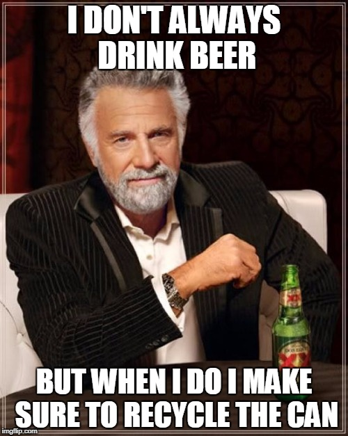 The Most Interesting Man In The World Meme | I DON'T ALWAYS DRINK BEER BUT WHEN I DO I MAKE SURE TO RECYCLE THE CAN | image tagged in memes,the most interesting man in the world | made w/ Imgflip meme maker