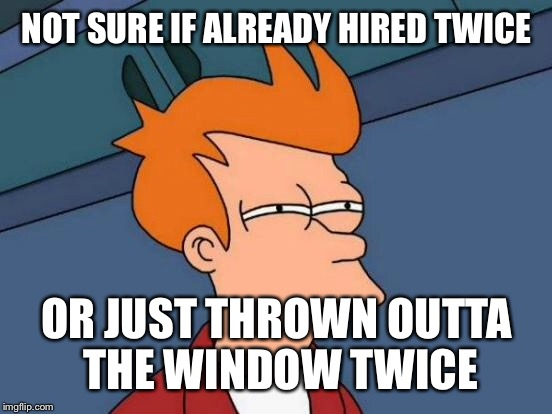 Futurama Fry Meme | NOT SURE IF ALREADY HIRED TWICE OR JUST THROWN OUTTA THE WINDOW TWICE | image tagged in memes,futurama fry | made w/ Imgflip meme maker
