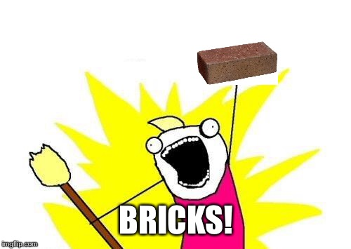 X All The Y Meme | BRICKS! | image tagged in memes,x all the y | made w/ Imgflip meme maker