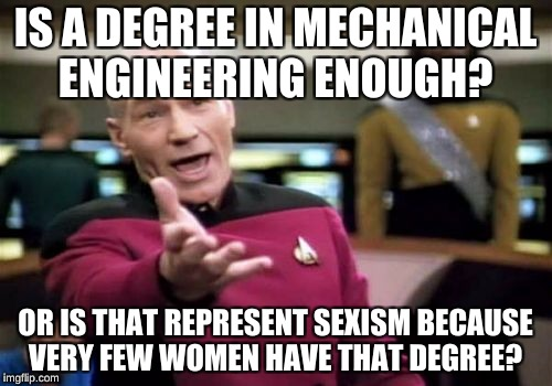 Picard Wtf Meme | IS A DEGREE IN MECHANICAL ENGINEERING ENOUGH? OR IS THAT REPRESENT SEXISM BECAUSE VERY FEW WOMEN HAVE THAT DEGREE? | image tagged in memes,picard wtf | made w/ Imgflip meme maker