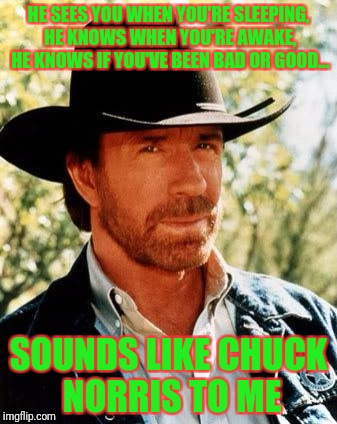 Chuck Norris Meme | HE SEES YOU WHEN YOU'RE SLEEPING, HE KNOWS WHEN YOU'RE AWAKE, HE KNOWS IF YOU'VE BEEN BAD OR GOOD... SOUNDS LIKE CHUCK NORRIS TO ME | image tagged in memes,chuck norris | made w/ Imgflip meme maker