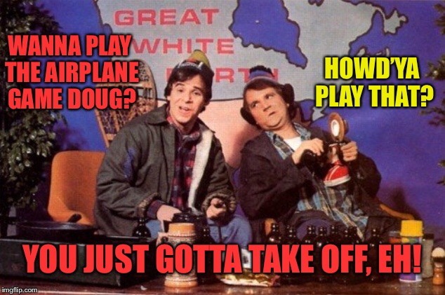 hoser fun and games in the great white north | WANNA PLAY THE AIRPLANE GAME DOUG? HOWD'YA PLAY THAT? YOU JUST GOTTA TAKE OFF, EH! | image tagged in canadian,canada,airplane,game,take off | made w/ Imgflip meme maker