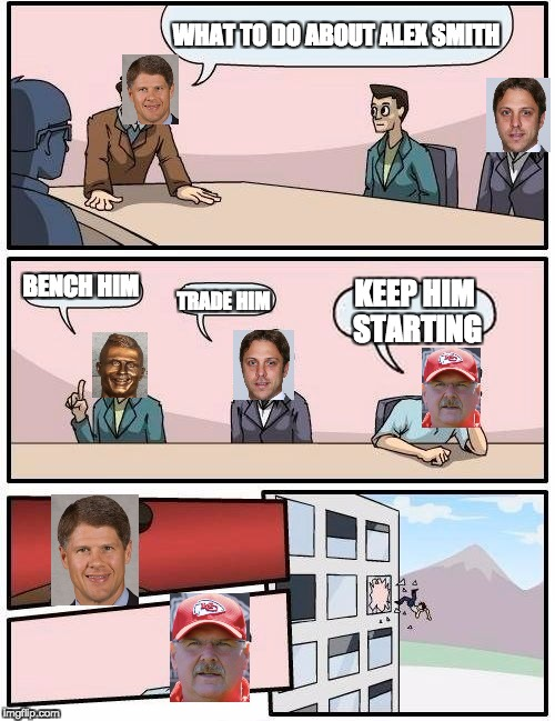 Boardroom Meeting Suggestion Meme | WHAT TO DO ABOUT ALEX SMITH BENCH HIM TRADE HIM KEEP HIM STARTING | image tagged in memes,boardroom meeting suggestion | made w/ Imgflip meme maker
