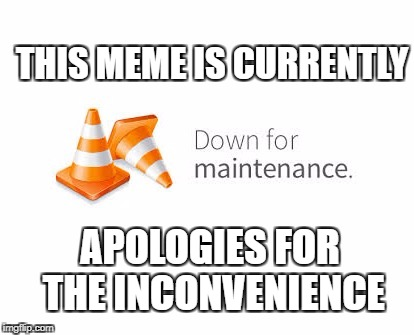 THIS MEME IS CURRENTLY APOLOGIES FOR THE INCONVENIENCE | made w/ Imgflip meme maker