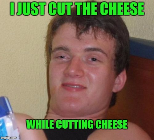 True story... | I JUST CUT THE CHEESE WHILE CUTTING CHEESE | image tagged in memes,10 guy | made w/ Imgflip meme maker