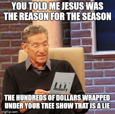 Maury Lie Detector Meme | YOU TOLD ME JESUS WAS THE REASON FOR THE SEASON THE HUNDREDS OF DOLLARS WRAPPED UNDER YOUR TREE SHOW THAT IS A LIE | image tagged in memes,maury lie detector | made w/ Imgflip meme maker