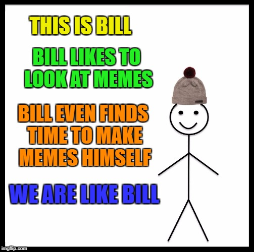 Be Like Bill Meme | THIS IS BILL BILL LIKES TO LOOK AT MEMES BILL EVEN FINDS TIME TO MAKE MEMES HIMSELF WE ARE LIKE BILL | image tagged in memes,be like bill | made w/ Imgflip meme maker