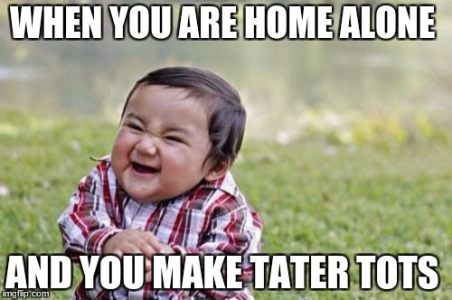 Evil Toddler Meme | WHEN YOU ARE HOME ALONE AND YOU MAKE TATER TOTS | image tagged in memes,evil toddler | made w/ Imgflip meme maker