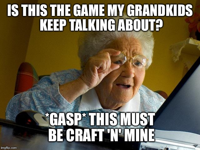 (She's playing Minecraft) | IS THIS THE GAME MY GRANDKIDS KEEP TALKING ABOUT? *GASP* THIS MUST BE CRAFT 'N' MINE | image tagged in memes,grandma finds the internet,minecraft | made w/ Imgflip meme maker