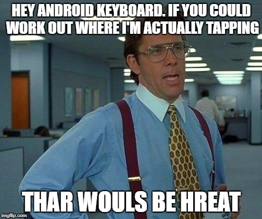 That Would Be Great Meme | HEY ANDROID KEYBOARD. IF YOU COULD WORK OUT WHERE I'M ACTUALLY TAPPING THAR WOULS BE HREAT | image tagged in memes,that would be great | made w/ Imgflip meme maker
