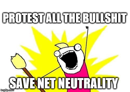 https://www.facebook.com/events/238168326716425/    http://www.verizonprotests.com/     https://www.savetheinternet.com | PROTEST ALL THE BULLSHIT SAVE NET NEUTRALITY | image tagged in memes,x all the y,net neutrality,protest | made w/ Imgflip meme maker