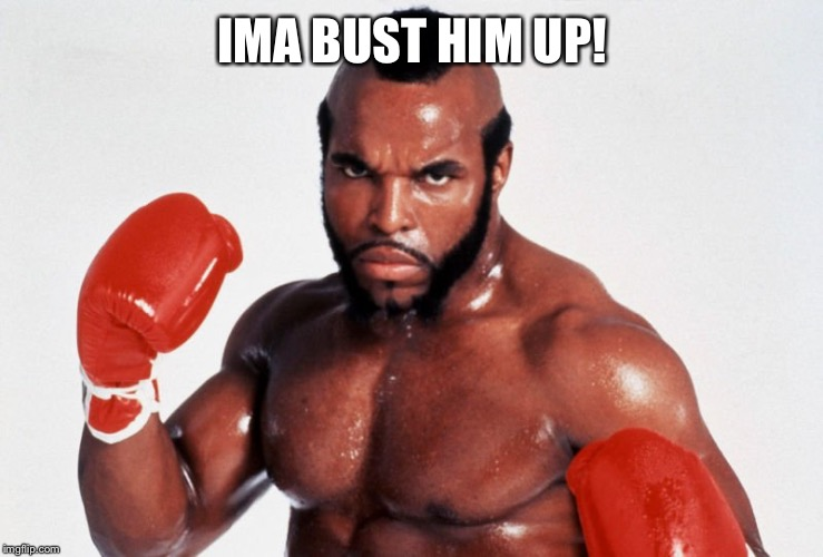 Clubber Lang | IMA BUST HIM UP! | image tagged in clubber lang | made w/ Imgflip meme maker