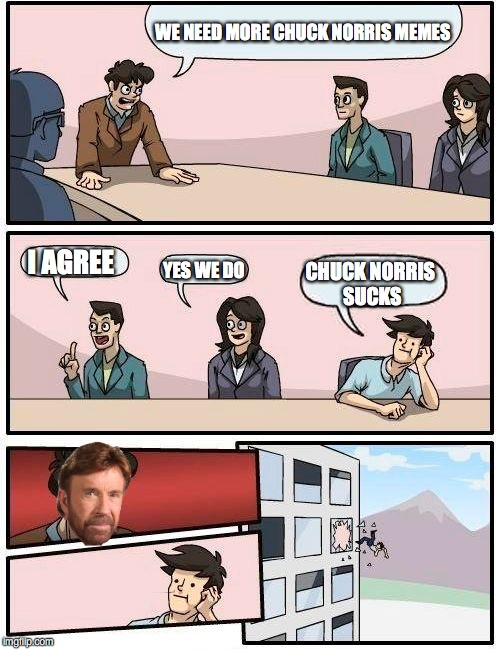 chuck norris board room meeting |  WE NEED MORE CHUCK NORRIS MEMES; I AGREE; YES WE DO; CHUCK NORRIS SUCKS | image tagged in memes,boardroom meeting suggestion,chuck norris,rage,comic,power | made w/ Imgflip meme maker