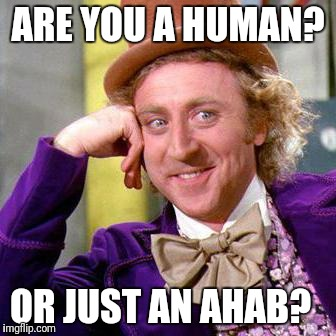 Willy Wonka Blank | ARE YOU A HUMAN? OR JUST AN AHAB? | image tagged in willy wonka blank | made w/ Imgflip meme maker