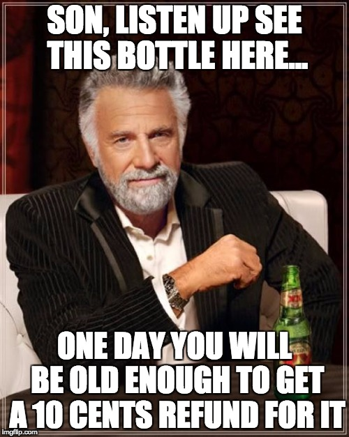 The Most Interesting Man In The World | SON, LISTEN UP SEE THIS BOTTLE HERE... ONE DAY YOU WILL BE OLD ENOUGH TO GET A 10 CENTS REFUND FOR IT | image tagged in memes,the most interesting man in the world | made w/ Imgflip meme maker