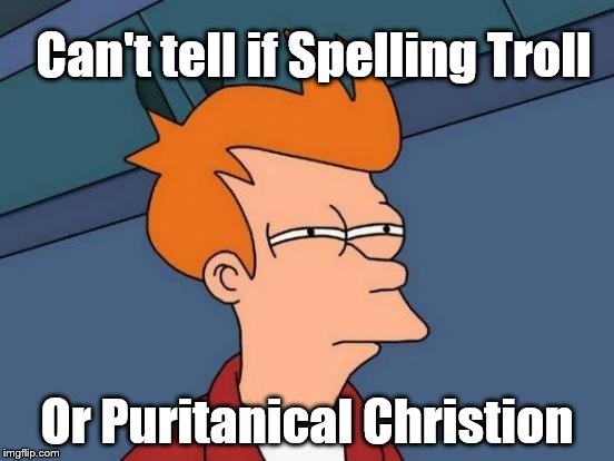 Futurama Fry Meme | Can't tell if Spelling Troll Or Puritanical Christion | image tagged in memes,futurama fry | made w/ Imgflip meme maker