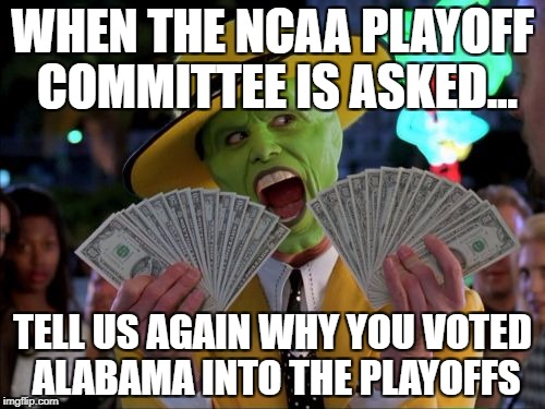Money Money Meme | WHEN THE NCAA PLAYOFF COMMITTEE IS ASKED... TELL US AGAIN WHY YOU VOTED ALABAMA INTO THE PLAYOFFS | image tagged in memes,money money | made w/ Imgflip meme maker