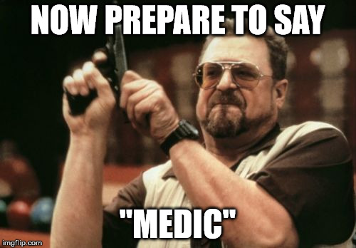 "Am I The Only One Around Here Meme | NOW PREPARE TO SAY ""MEDIC"" 