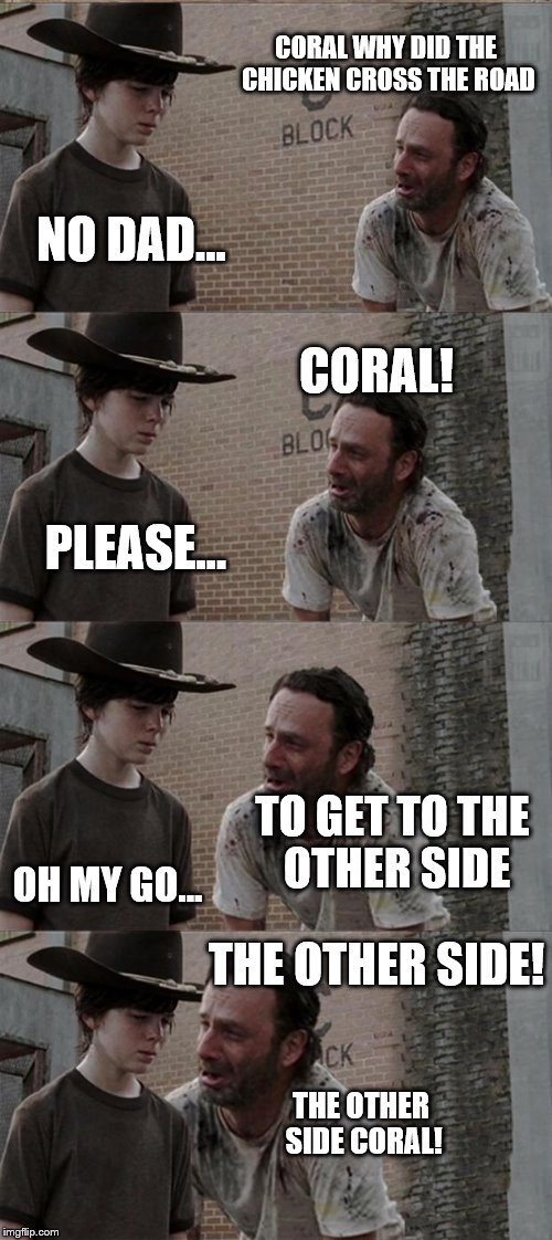 Rick and Carl Long Meme | CORAL WHY DID THE CHICKEN CROSS THE ROAD NO DAD... CORAL! PLEASE... TO GET TO THE OTHER SIDE OH MY GO... THE OTHER SIDE! THE OTHER SIDE CORA | image tagged in memes,rick and carl long | made w/ Imgflip meme maker