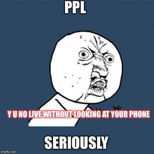 Y U No Meme | PPL Y U NO LIVE WITHOUT LOOKING AT YOUR PHONE SERIOUSLY | image tagged in memes,y u no | made w/ Imgflip meme maker