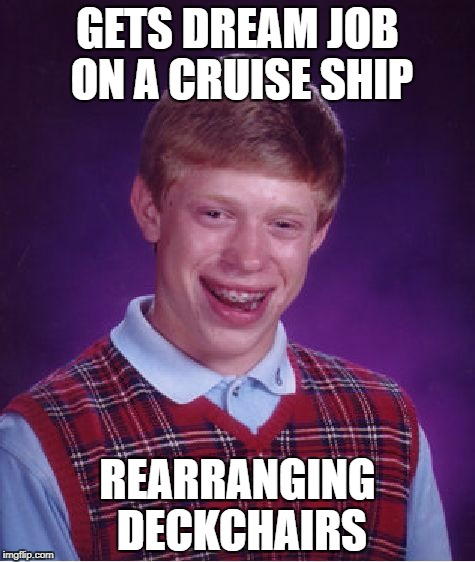 Bad Luck Brian Meme | GETS DREAM JOB ON A CRUISE SHIP REARRANGING DECKCHAIRS | image tagged in memes,bad luck brian | made w/ Imgflip meme maker