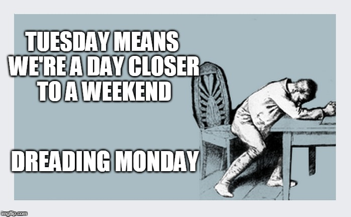 What about second weekends? | TUESDAY MEANS WE'RE A DAY CLOSER TO A WEEKEND DREADING MONDAY | image tagged in monday,i hate mondays,weekend | made w/ Imgflip meme maker