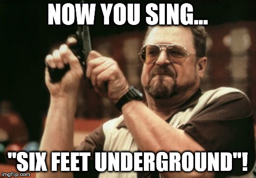 "Am I The Only One Around Here Meme | NOW YOU SING... ""SIX FEET UNDERGROUND""! 
