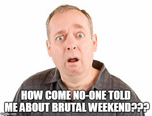 HOW COME NO-ONE TOLD ME ABOUT BRUTAL WEEKEND??? | made w/ Imgflip meme maker