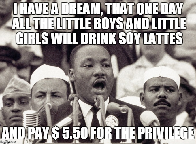 I HAVE A DREAM, THAT ONE DAY ALL THE LITTLE BOYS AND LITTLE GIRLS WILL DRINK SOY LATTES AND PAY $ 5.50 FOR THE PRIVILEGE | made w/ Imgflip meme maker