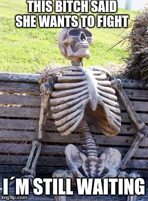 Waiting Skeleton Meme | THIS B**CH SAID SHE WANTS TO FIGHT I´M STILL WAITING | image tagged in memes,waiting skeleton | made w/ Imgflip meme maker