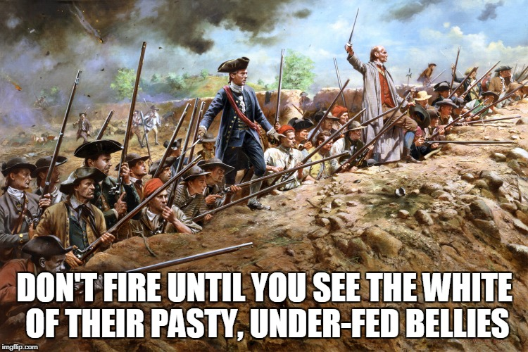 DON'T FIRE UNTIL YOU SEE THE WHITE OF THEIR PASTY, UNDER-FED BELLIES | made w/ Imgflip meme maker