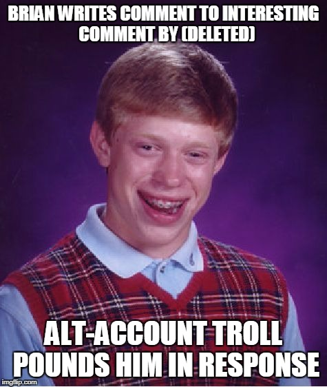 Bad Luck Brian Meme | BRIAN WRITES COMMENT TO INTERESTING  COMMENT BY (DELETED) ALT-ACCOUNT TROLL POUNDS HIM IN RESPONSE | image tagged in memes,bad luck brian | made w/ Imgflip meme maker
