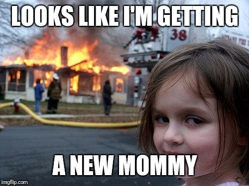 Disaster Girl Meme | LOOKS LIKE I'M GETTING A NEW MOMMY | image tagged in memes,disaster girl | made w/ Imgflip meme maker