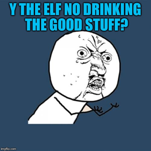 Y U No Meme | Y THE ELF NO DRINKING THE GOOD STUFF? | image tagged in memes,y u no | made w/ Imgflip meme maker