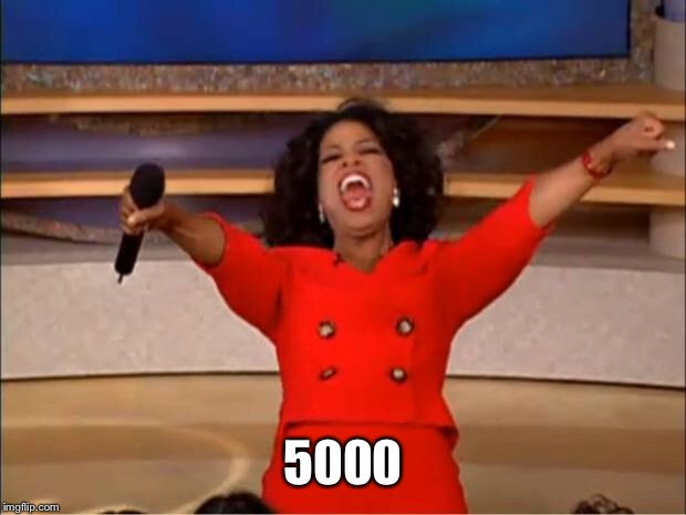 Oprah You Get A Meme | 5000 | image tagged in memes,oprah you get a | made w/ Imgflip meme maker