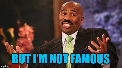 Steve Harvey Meme | BUT I'M NOT FAMOUS | image tagged in memes,steve harvey | made w/ Imgflip meme maker