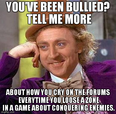 Creepy Condescending Wonka Meme | YOU'VE BEEN BULLIED? TELL ME MORE ABOUT HOW YOU CRY ON THE FORUMS EVERYTIME YOU LOOSE A ZONE IN A GAME ABOUT CONQUERING ENEMIES. | image tagged in memes,creepy condescending wonka | made w/ Imgflip meme maker