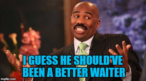 Steve Harvey Meme | I GUESS HE SHOULD'VE BEEN A BETTER WAITER | image tagged in memes,steve harvey | made w/ Imgflip meme maker
