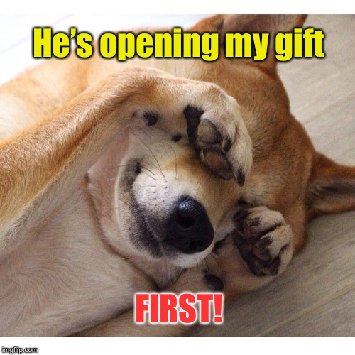 He's opening my gift FIRST! | made w/ Imgflip meme maker