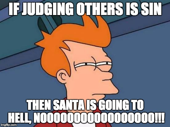 Futurama Fry Meme | IF JUDGING OTHERS IS SIN THEN SANTA IS GOING TO HELL,NOOOOOOOOOOOOOOOOO!!! | image tagged in memes,futurama fry | made w/ Imgflip meme maker