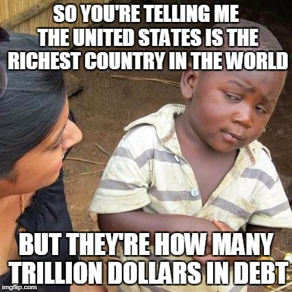 Third World Skeptical Kid Meme | SO YOU'RE TELLING ME THE UNITED STATES IS THE RICHEST COUNTRY IN THE WORLD BUT THEY'RE HOW MANY TRILLION DOLLARS IN DEBT | image tagged in memes,third world skeptical kid | made w/ Imgflip meme maker