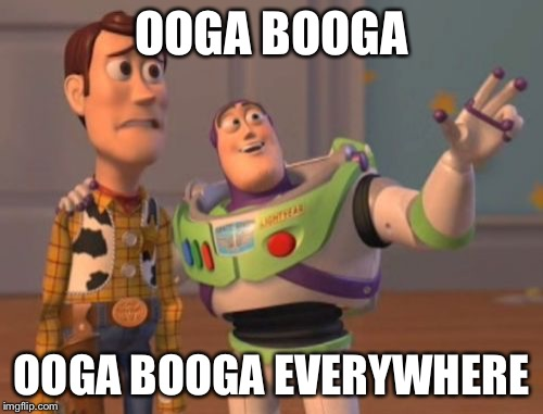 X, X Everywhere Meme | OOGA BOOGA OOGA BOOGA EVERYWHERE | image tagged in memes,x,x everywhere,x x everywhere | made w/ Imgflip meme maker