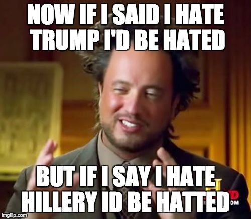 Ancient Aliens Meme | NOW IF I SAID I HATE TRUMP I'D BE HATED BUT IF I SAY I HATE HILLERY ID BE HATTED | image tagged in memes,ancient aliens | made w/ Imgflip meme maker