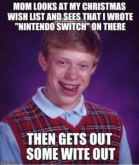 "Wait, do they still sell the Nintendo Switch?  | MOM LOOKS AT MY CHRISTMAS WISH LIST AND SEES THAT I WROTE ""NINTENDO SWITCH"" ON THERE THEN GETS OUT SOME WITE OUT 