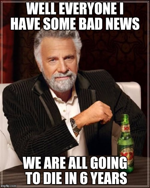 The Most Interesting Man In The World Meme | WELL EVERYONE I HAVE SOME BAD NEWS WE ARE ALL GOING TO DIE IN 6 YEARS | image tagged in memes,the most interesting man in the world | made w/ Imgflip meme maker
